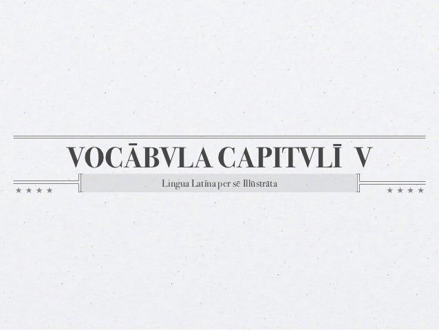 VOCĀBVLA CAPITVLĪ V     Lingua Latīna per sē Illūstrāta