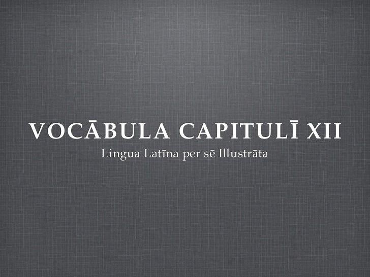 VOCĀBULA CAPITULĪ XII    Lingua Latīna per sē Illustrāta