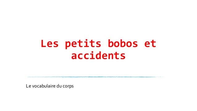 Les petits bobos et accidents Le vocabulaire du corps