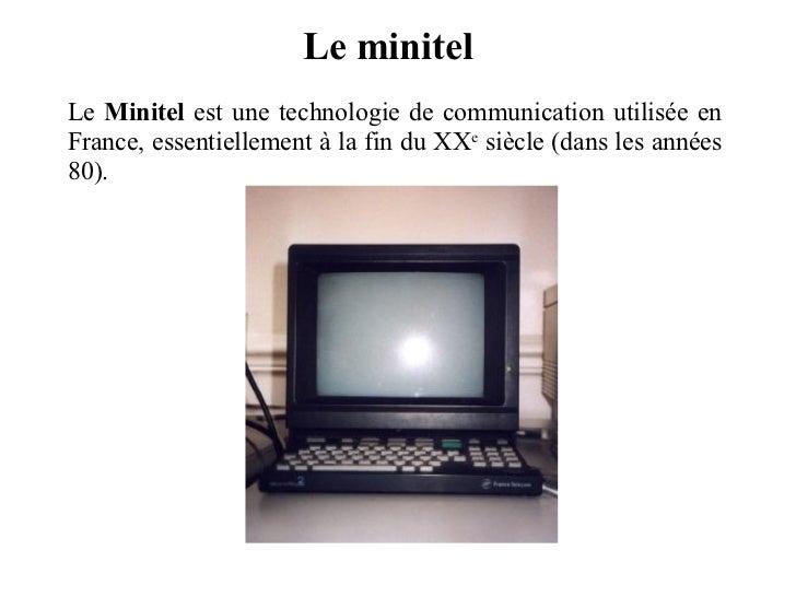 Le minitel Le  Minitel  est une technologie de communication utilisée en France, essentiellement à la fin du XX e  siècle ...