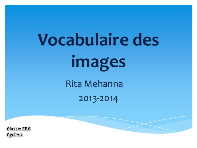 Vocabulaire des images Rita Mehanna 2013-2014 Classe: EB6 Cycle: 2