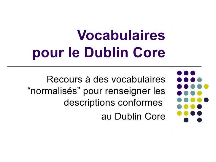 """Vocabulaires pour le Dublin Core Recours à des vocabulaires """"normalisés"""" pour renseigner les descriptions conformes  au Du..."""