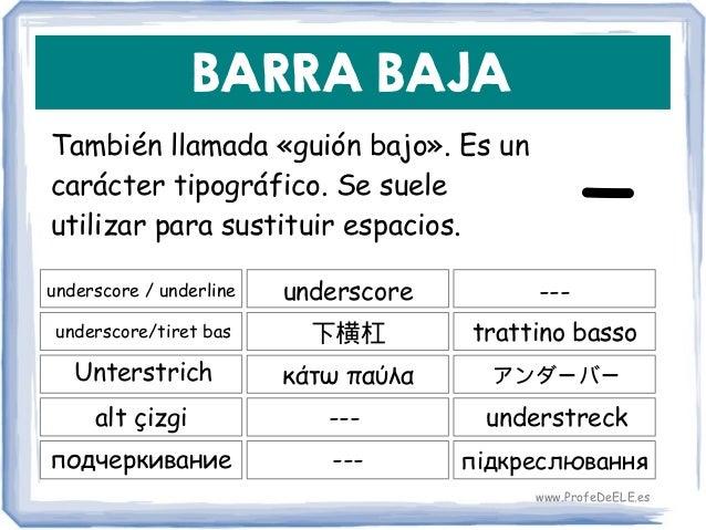 BARRA BAJA También llamada «guión bajo». Es un carácter tipográfico. Se suele utilizar para sustituir espacios. underscore...
