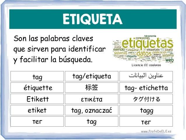 ETIQUETA Son las palabras claves que sirven para identificar y facilitar la búsqueda. tag 标签 tag- etichetta tag/etiqueta é...