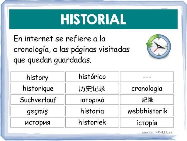 HISTORIAL En internet se refiere a la cronología, a las páginas visitadas que quedan guardadas. history 历史记录 cronologia hi...