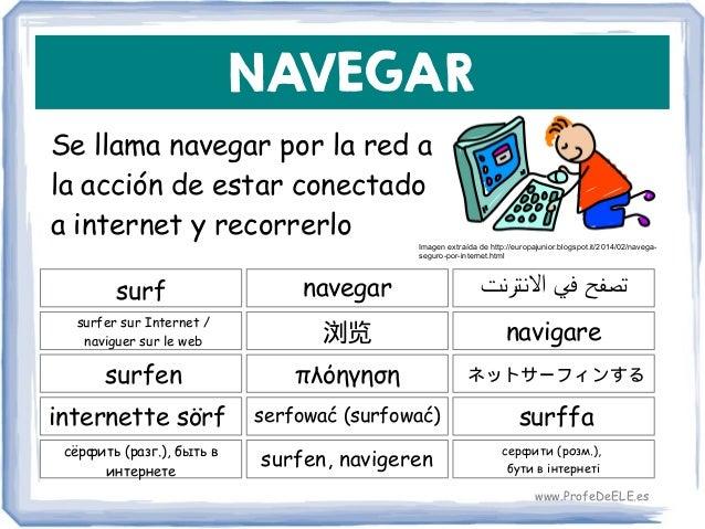 NAVEGAR Se llama navegar por la red a la acción de estar conectado a internet y recorrerlo surf 浏览 navigare navegar surfer...