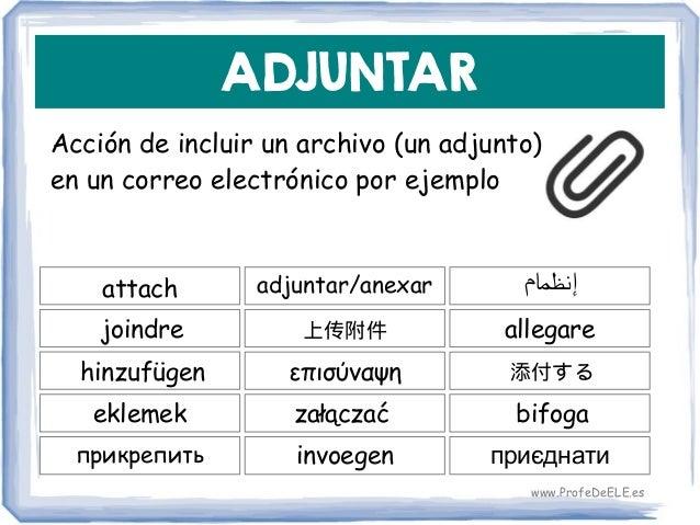 ADJUNTAR Acción de incluir un archivo (un adjunto) en un correo electrónico por ejemplo attach 上传附件 allegare adjuntar/anex...