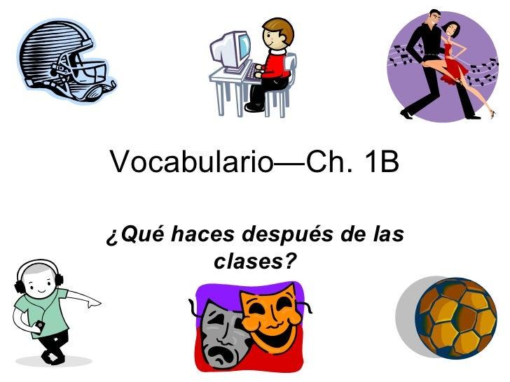 Vocabulario—Ch. 1B ¿Qué haces después de las clases?