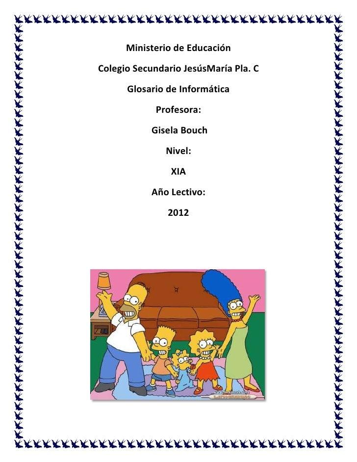 Ministerio de EducaciónColegio Secundario JesúsMaría Pla. C      Glosario de Informática            Profesora:           G...