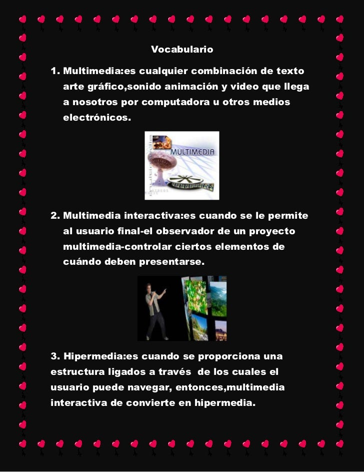 Vocabulario1. Multimedia:es cualquier combinación de texto  arte gráfico,sonido animación y video que llega  a nosotros po...
