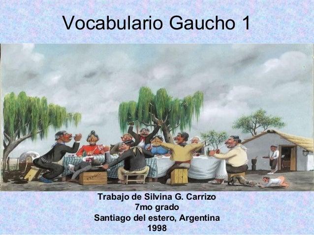 Vocabulario Gaucho 1 Trabajo de Silvina G. Carrizo 7mo grado Santiago del estero, Argentina 1998