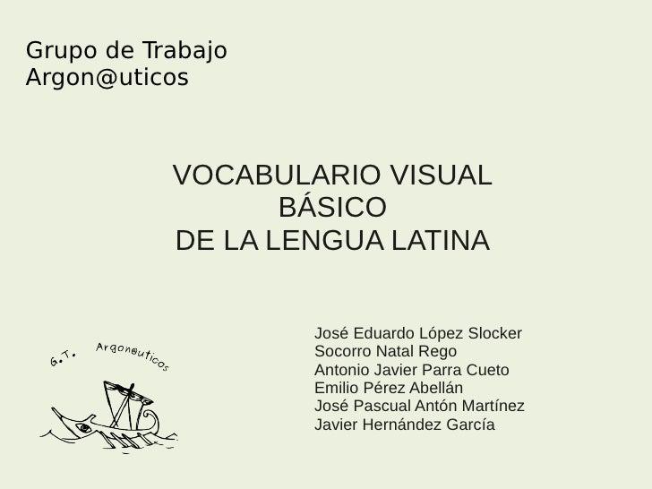 Grupo de TrabajoArgon@uticos           VOCABULARIO VISUAL                  BÁSICO           DE LA LENGUA LATINA           ...
