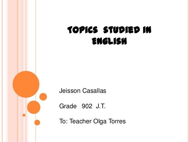 Topics studied in       EnglishJeisson CasallasGrade 902 J.T.To: Teacher Olga Torres