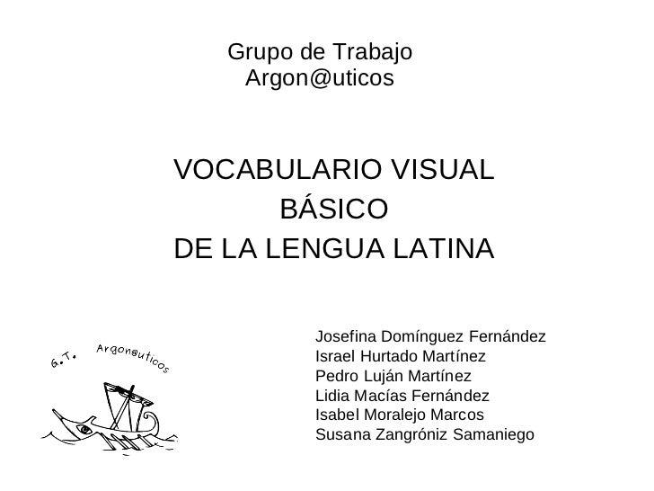 Grupo de Trabajo    Argon@uticosVOCABULARIO VISUAL       BÁSICODE LA LENGUA LATINA          Josefina Domínguez Fernández  ...