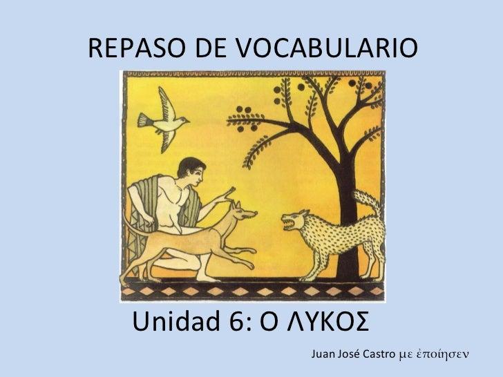 REPASO DE VOCABULARIO Unidad 6: Ο ΛΥΚΟΣ Juan José Castro  με ἐποίησεν