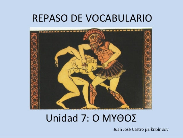 REPASO DE VOCABULARIO  Unidad 7: Ο ΜΥΘΟΣ              Juan José Castro με ἐποίησεν