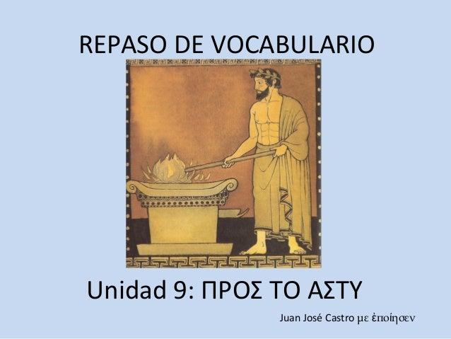 REPASO DE VOCABULARIO Unidad 9: ΠΡΟΣ ΤΟ ΑΣΤΥ Juan José Castro με πο ησενἐ ί