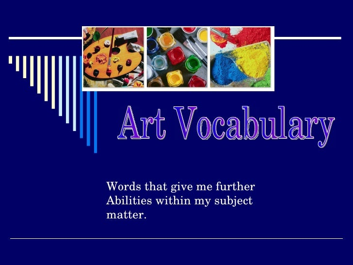 Art Vocabulary Words that give me further  Abilities within my subject matter.