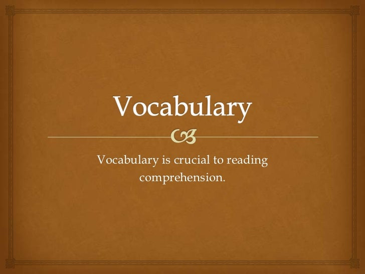 Vocabulary<br />Vocabulary is crucial to reading<br />comprehension.<br />