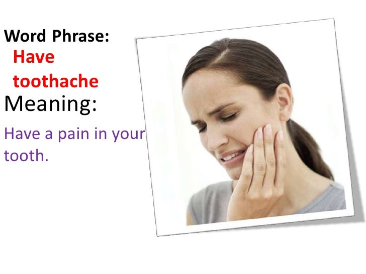 Word/Phrase:<br />Have toothache<br />Meaning:<br />Have a pain in your tooth.<br />