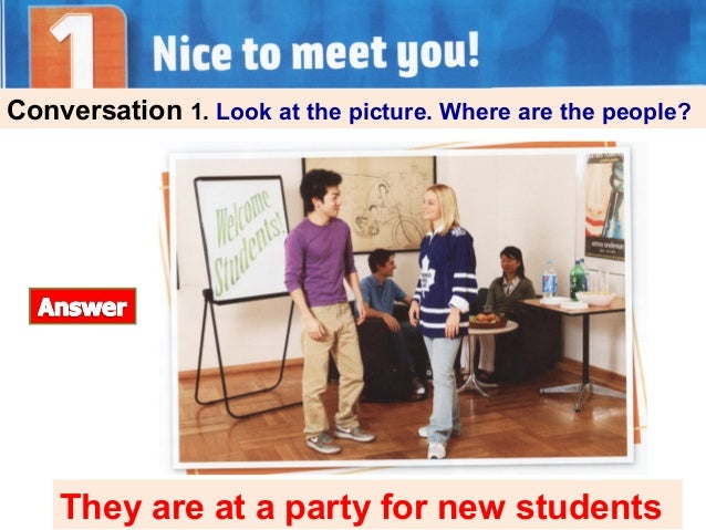 Conversation 1. Look at the picture. Where are the people? They are at a party for new students