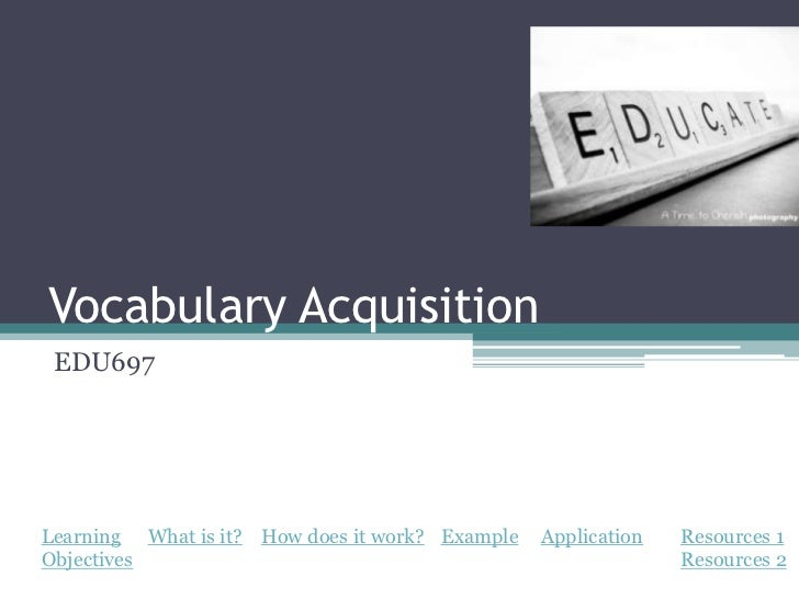 Vocabulary Acquisition EDU697Learning What is it? How does it work? Example   Application   Resources 1Objectives         ...