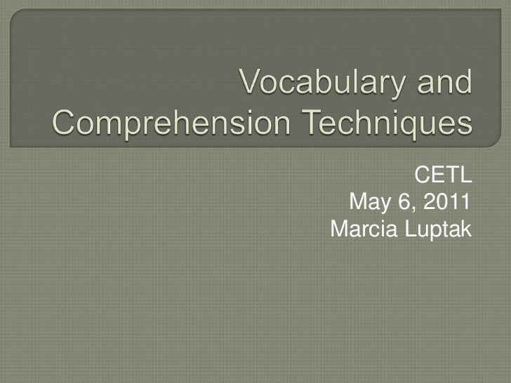 Vocabulary and Comprehension Techniques<br />CETL<br />May 6, 2011<br />Marcia Luptak<br />