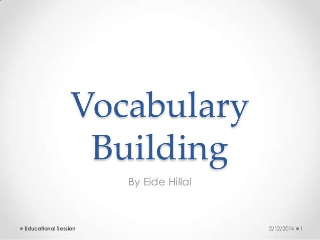 Vocabulary Building By Eide Hillal  Educational Session  2/12/2014  1