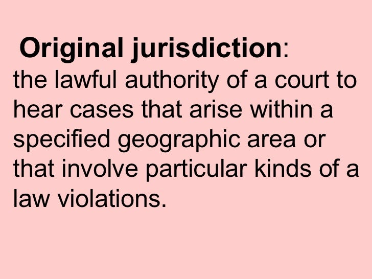 Original jurisdiction : the lawful authority of a court to hear cases that arise within a specified geographic area or tha...