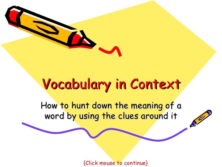 Vocabulary in Context How to hunt down the meaning of a word by using the clues around it {Click mouse to continue}