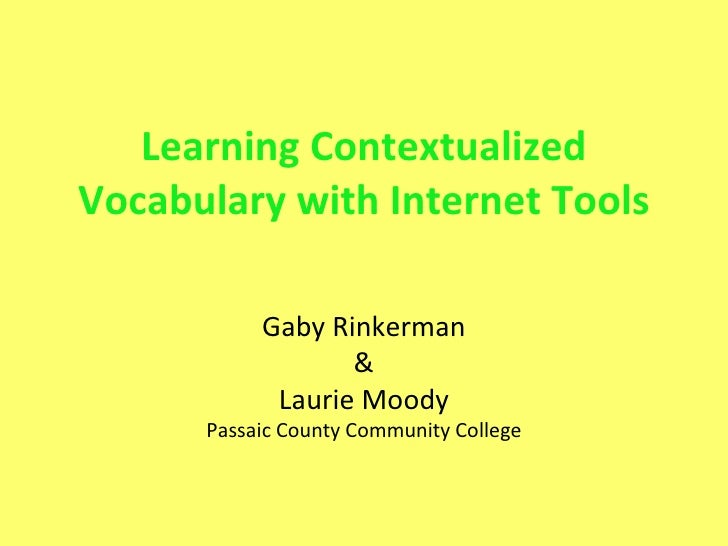 Learning Contextualized Vocabulary with Internet Tools Gaby Rinkerman & Laurie Moody Passaic County Community College