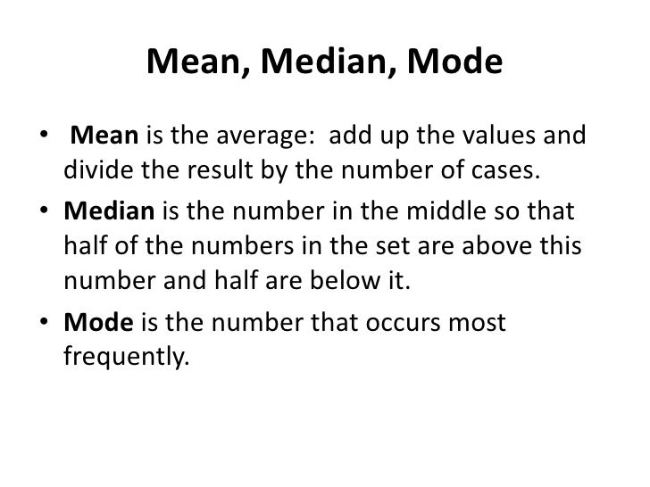 Mean, Median, Mode<br />Mean is the average:  add up the values and divide the result by the number of cases.<br />Median ...