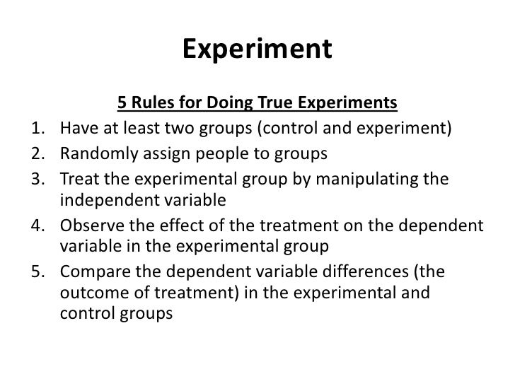 Experiment<br />5 Rules for Doing True Experiments<br />Have at least two groups (control and experiment)<br />Randomly as...