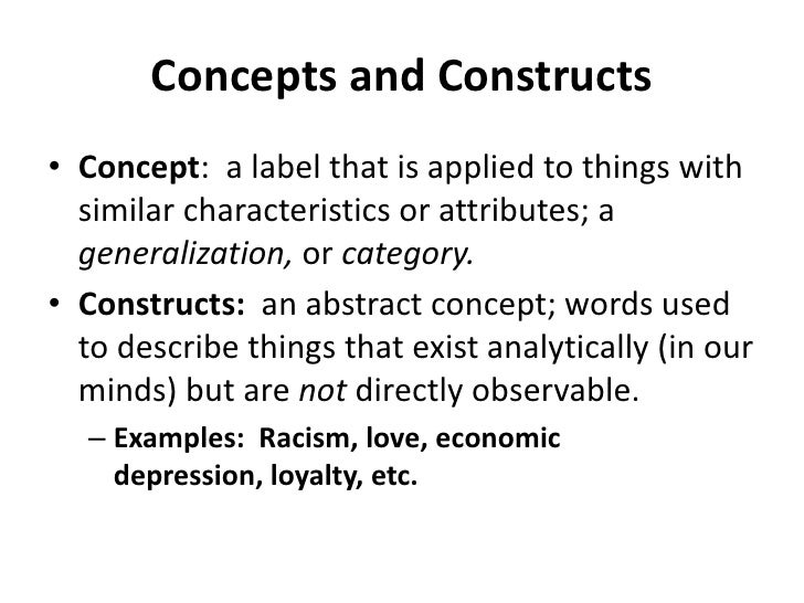Concepts and Constructs<br />Concept:  a label that is applied to things with similar characteristics or attributes; a gen...