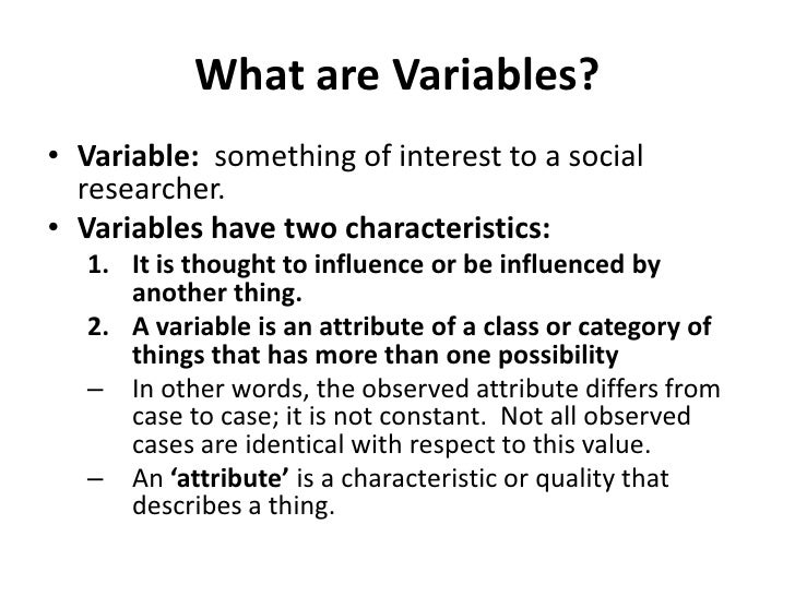 What are Variables?<br />Variable:  something of interest to a social researcher.<br />Variables have two characteristics:...