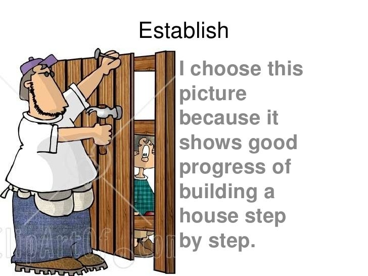 Establish<br />I choose this picture because it shows good progress of building a house step by step. <br />