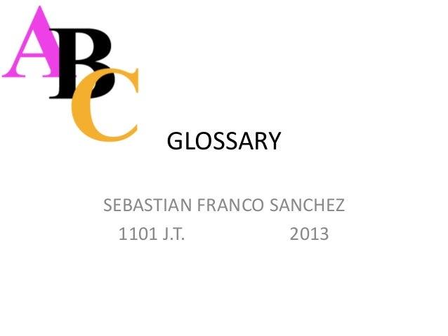 GLOSSARYSEBASTIAN FRANCO SANCHEZ  1101 J.T.        2013