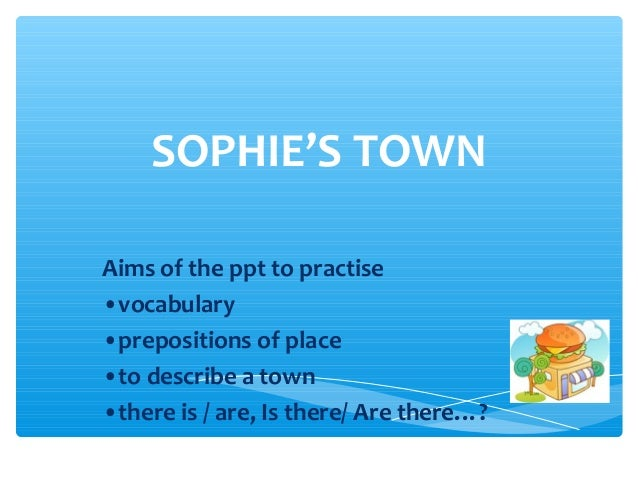 SOPHIE'S TOWN Aims of the ppt to practise •vocabulary •prepositions of place •to describe a town •there is / are, Is there...