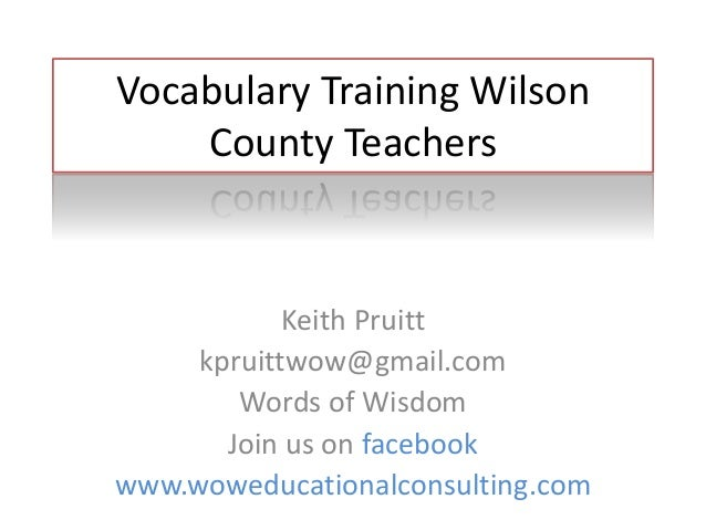 Vocabulary Training Wilson County Teachers Keith Pruitt kpruittwow@gmail.com Words of Wisdom Join us on facebook www.wowed...