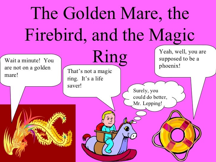The Golden Mare, the Firebird, and the Magic Ring Wait a minute!  You are not on a golden mare! That's not a magic ring.  ...