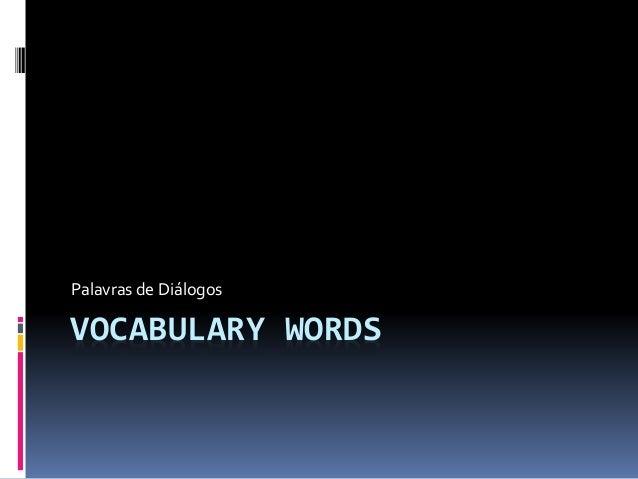 Palavras de Diálogos  VOCABULARY WORDS