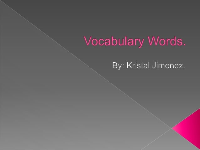 Vocabulary Words.   By:  Kristal Jimenez.