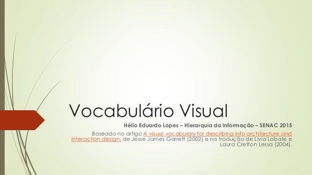 Vocabulário Visual Hélio Eduardo Lopes – Hierarquia da Informação – SENAC 2015 Baseado no artigo A visual vocabulary for d...