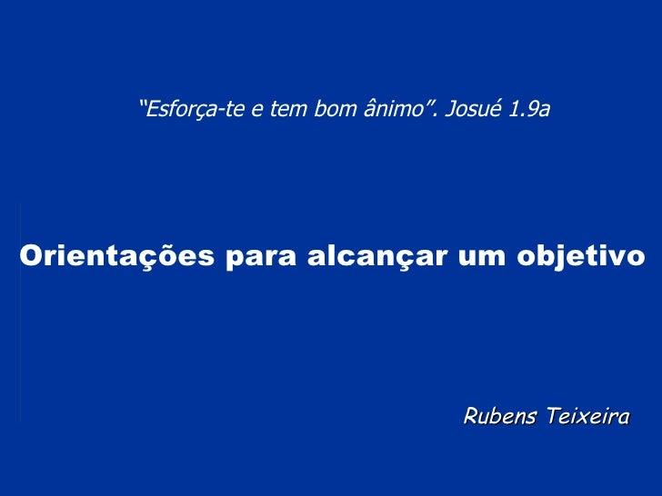 """Rubens Teixeira """" Esforça-te e tem bom ânimo"""". Josué 1.9a   Orientações para alcançar um objetivo"""