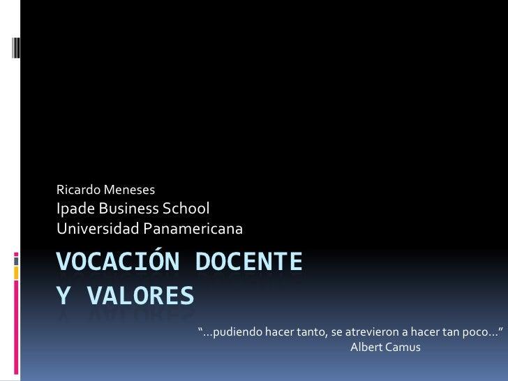 """Ricardo Meneses Ipade Business School Universidad Panamericana  VOCACIÓN DOCENTE Y VALORES                   """"…pudiendo ha..."""