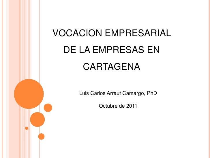 VOCACION EMPRESARIAL DE LA EMPRESAS EN     CARTAGENA    Luis Carlos Arraut Camargo, PhD           Octubre de 2011