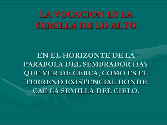 LA VOCACION ES LA SEMILLA DE LO ALTO EN EL HORIZONTE DE LA PARABOLA DEL SEMBRADOR HAY QUE VER DE CERCA, COMO ES EL TERRENO...