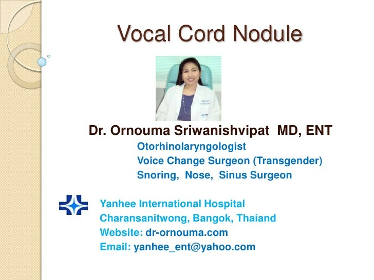 Vocal Cord NoduleDr. Ornouma Sriwanishvipat MD, ENT       Otorhinolaryngologist       Voice Change Surgeon (Transgender)  ...