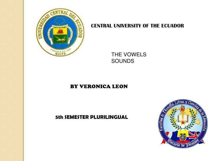 CENTRAL UNIVERSITY OF THE ECUADOR                   THE VOWELS                   SOUNDS     BY VERONICA LEON5th SEMESTER P...