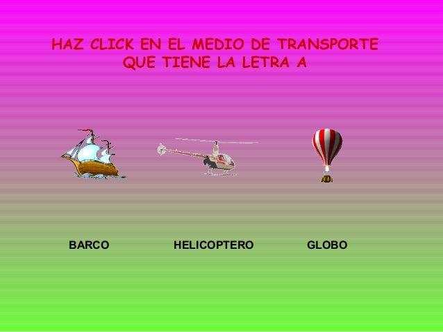 HAZ CLICK EN EL MEDIO DE TRANSPORTE        QUE TIENE LA LETRA A BARCO       HELICOPTERO   GLOBO